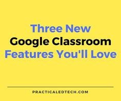 Practical Ed Tech Tip of the Week – Try These New Google Classroom Features