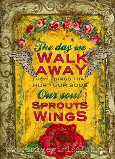 The day we walk away from things that hurt our soul...our soul sprouts wings...