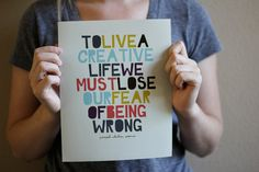 To Live A Creative Life We Must Lose Our Fear Of Being Wrong. TRUE WORDS!