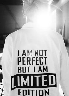 """I'm not perfect, but I'm limited edition""."