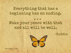 Everything that has a beginning has an ending. Make your peace with that and all will be well. --Buddha