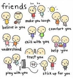 Friends make you laugh, believe in you, comfort you, understand you, trust you, help you, play with you and stick up for you