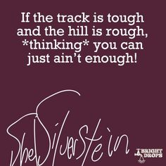 "If the track is tough and the hill is rough, ""thinking"" you can just ain't enough!"