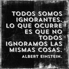 Todos somo ignorantes. Lo que ocurre es que no todos ignoramos las mismas cosas. Albert Einstein.