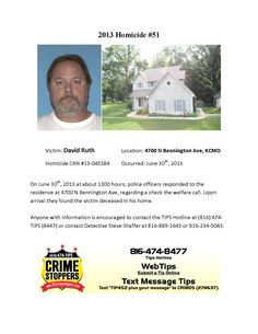 Victim: David Ruth Location: 4700 N Bennington Ave, KCMO  Homicide CRN #13-045584 Occurred: June 30th, 2013    On June 30th, 2013 at about 1300 hours, police officers responded to the  residence at 4700 N Bennington Ave, regarding a check the welfare call. Upon  arrival they found the victim deceased in his home.    Anyone with information is encouraged to contact the TIPS Hotline at (816) 474-  TIPS (8447) or contact Detective Steve Shaffer at 816-889-1643 or 816-234-5043.