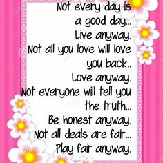 Not every day is a good day...Live anyway. Not all you love will love you back..Love anyway. Not everyone will tell you the truth...Be honest anyway. Not all deals are fair...Play fair anyway.