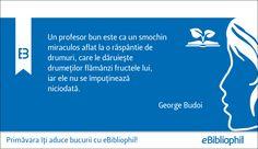 """""""Un profesor bun este ca un smochin miraculos aflat la o răspântie de drumuri, cale le dăruiește drumeților flămânzi fructele lui, iar ele nu se împuținează niciodată."""" George Budoi"""