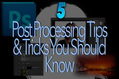 5 Techniques ( And tips) to help your post processing