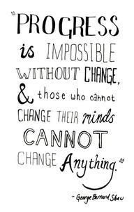 Progress is impossible without change and those who cannot change their minds cannot change anything. #change #progress #quotes