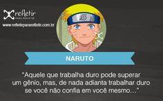 Naruto: Aquele que trabalha duro pode superar um gênio, mas, de nada adianta trabalhar duro se você não confia em si mesmo.