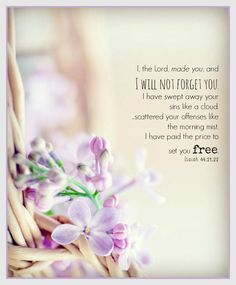 """""""Remember these, O Jacob, And Israel, for you are My servant; I have formed you, you are My servant; O Israel, you will not be forgotten by Me! I have blotted out, like a thick cloud, your transgressions, And like a cloud, your sins. Return to Me, for I have redeemed you."""" Isaiah 44:21-22 NKJV"""