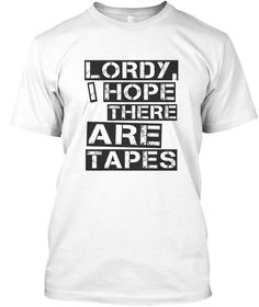 Lordy I Hope There Are Tapes T Shirt White T-Shirt Front