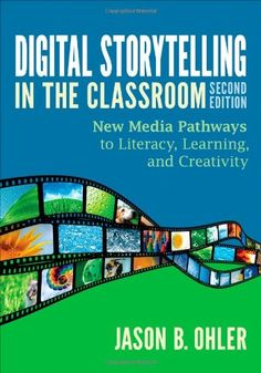 Digital Storytelling in the Classroom: New Media Pathways to Literacy, Learning, and Creativity by Jason B. Ohler