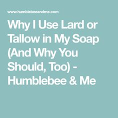 Why I Use Lard or Tallow in My Soap (And Why You Should, Too) - Humblebee & Me