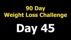 90 Day Weight Loss Challenge - Day 45