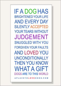 •• This poster at Rover99.com •• - A Gift To This World   Dog Quote - if a dog has brightened your life and every day silently accepted your tears without judgment (this was spelled incorrectly in the poster image but the poster in the store now has the correct spelling :) snuggled with you forgiven your faults and loved you unconditionally then you know what a gift dogs are to this world.