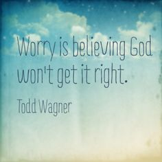 Worry is believing God won't get it right. So don't worry! He's got this :)