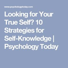 Looking for Your True Self? 10 Strategies for Self-Knowledge | Psychology Today