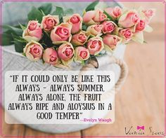 """""""If it could only be like this always - always summer, always alone, the fruit always ripe and aloysius in a good temper"""" Evelyn Waugh"""