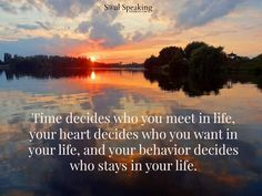"""""""Time decides who you meet in life, your heart decides who you want in your life, and your behavior decides who stays in your life.""""  