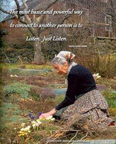 The most basic and powerful way to connet to another person is to listen. Just listen. (photo of Tasha Tudor)