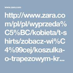 http://www.zara.com/pl/pl/wyprzeda%C5%BC/kobieta/t-shirts/zobacz-wi%C4%99cej/koszulka-o-trapezowym-kroju-c733803p3832534.html