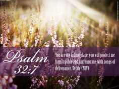 You are my hiding place;  you will protect me from trouble  and surround me with songs of deliverance.    -Psalm 32:7