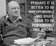 """Perhaps it is better to be irresponsible and right, than to be responsible and wrong."""