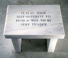 """""""It is in your self-interest to find a way to be very tender."""" • art by Jenny Holzer"""