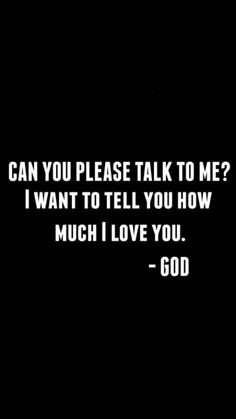 Talk to him, he wants to tell you how much he loves you
