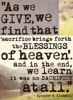 """""""As we give, we find that 'sacrifice brings forth the blessings of heaven,' and in the end, we learn it was no sacrifice at all."""" – Spencer W. Kimball"""