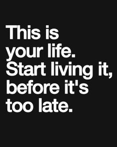 This is your life, start living it... motivational quote
