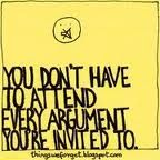 You don't have to attend every argument you're invited to. So true, but the bait can be so tempting.