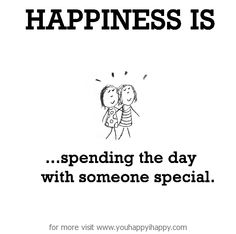 Happiness is, spending the day with someone special. - You Happy, I Happy