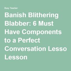 Banish Blithering Blabber: 6 Must Have Components to a Perfect Conversation Lesson