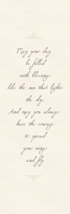 May your day be filled with blessings like the sun that lights the sky. And may you always have the courage to spread your wings and fly.