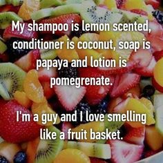 My shampoo is lemon scented, conditioner is coconut, soap is papaya and lotion is pomegrenate.  I'm a guy and I love smelling like a fruit basket.
