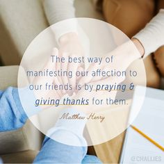 """""""The best way of manifesting our affection to our friends is by praying and giving thanks for them."""" (Matthew Henry)"""