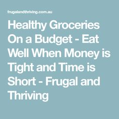Healthy Groceries On a Budget - Eat Well When Money is Tight and Time is Short - Frugal and Thriving