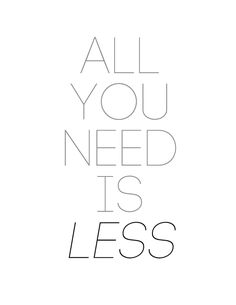 all you need is less.. a good reminder that we all have more than we need. definitely printing and hanging this one!