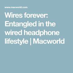 Wires forever: Entangled in the wired headphone lifestyle | Macworld