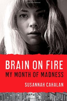 Brain on Fire: My Month of Madness by Susannah Cahalan Blacking out is never good. But imagine this: A 24-year-old New York Post reporter wakes strapped to a hospital bed. No recollection of the entire past month. A true story of a woman's descent into madness and the rare medical condition that got her there. You won't be able to look away.
