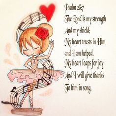 Psalm 28:7~ The Lord is my strength and my shield; my heart trusts in Him, and I am helped. My heart leaps for joy and I will give thanks to Him in a song.