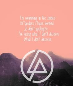 I'm swimming in the smoke of bridges I have burned so don't apologize, I'm losing what I don't deserve.' - lyrics from 'Burning in the Skies' by Linkin Park #lyricart