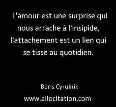 L'amour est une surprise qui nous arrache à l'insipide, l'attachement est un lien qui se tisse au quotidien. Boris Cyrulnik