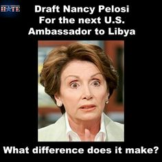 What difference does it make? Nancy Pelosi for ambasador to Libya....or maybe Hillary would be willing to fill that position!!