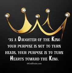 AS A DAUGHTER OF THE KING YOUR PURPOSE IS NOT TO TURN HEADS, YOUR PURPOSE IS TO TURN HEARTS TOWARD THE KING. #jesus:kingofkings