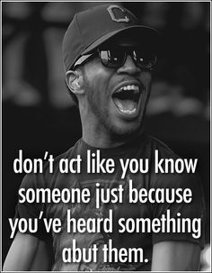 What, really??? Very true. Do not always believe what you hear about a person from others unless you hear it from them. You don't know me?!