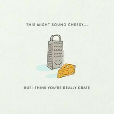 This might sound cheesy, but you're really 'grate'.