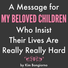 A Message for My Beloved Children Who Insist Their Lives Are Really Really Hard | ah, the good old days! | parenting humor by Kim Bongiorno